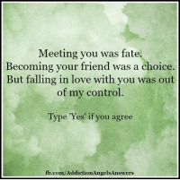 Addiction Angels & Answers: Meeting you was fate  Becoming your friend was a choice.  But falling in love with you was out  of my control  Type Yes if you agree  fb.com/AddictionAngelsAnswers Addiction Angels & Answers