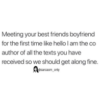 Friends, Funny, and Hello: Meeting your best friends boyfriend  for the first time like hello I am the co  author of all the texts you have  received so we should get along fine.  @sarcasm_only SarcasmOnly