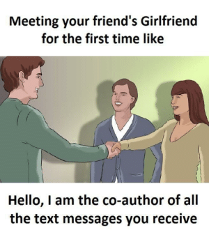 failnation:  We all have that one friend: Meeting your friend's Girlfriend  for the first time like  Hello, I am the co-author of all  the text messages you receive failnation:  We all have that one friend