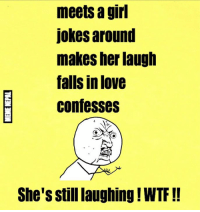 😩😩: meets a girl  jokes around  makes her laugh  falls in love  confesses  She's Stilllaughing WTF 😩😩