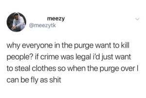 Clothes, Crime, and Dank: meezy  @meezytk  why everyone in the purge want to kill  people? if crime was legal i'd just want  to steal clothes so when the purge overl  can be fly as shit He has a point by Bmchris44 MORE MEMES