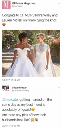hijerking:who's gonna tell this straighty….: MEFeater Magazine  @mefeater  Congrats to OITNB's Samira Wiley and  Lauren Morelli on finally tying the knot  3/26/17, 12:14 AM   GOD BLESS  ais H VeganMegan  less @pickedupfloozy  @mefeater getting married on the  same day as my best friend is  absolutely bff goals!  Are there any pics of how their  husbands look like?  3/26/17, 10:26 AM hijerking:who's gonna tell this straighty….