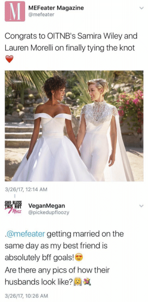 hijerking: who's gonna tell this straighty….: MEFeater Magazine  @mefeater  Congrats to OITNB's Samira Wiley and  Lauren Morelli on finally tying the knot  3/26/17, 12:14 AM   GOD BLESS  ais H VeganMegan  less @pickedupfloozy  @mefeater getting married on the  same day as my best friend is  absolutely bff goals!  Are there any pics of how their  husbands look like?  3/26/17, 10:26 AM hijerking: who's gonna tell this straighty….