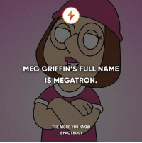 Family, Family Guy, and Memes: MEG GRIFFIN'S FULL NAME  IS MEGATRON.  THE MORE YOU KNOW  @FACTBOLT 😂 Wut? — Source: Family Guy Wikia