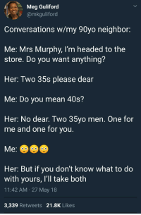 Blackpeopletwitter, Mean, and Old: Meg Guliford  @mkguliford  Conversations w/my 90yo neighbor:  Me: Mrs Murphy, I'm headed to the  store. Do you want anything?  Her: Two 35s please dear  Me: Do you mean 40s?  Her: No dear. Two 35yo men. One for  me and one for vou  Her: But if you don't know what to do  with yours, I'll take both  11:42 AM 27 May 18  3,339 Retweets 21.8K Likes <p>Old HObits die hard&hellip; (via /r/BlackPeopleTwitter)</p>