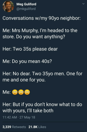 Mean, Old, and Die Hard: Meg Guliford  @mkguliford  Conversations w/my 90yo neighbor:  Me: Mrs Murphy, I'm headed to the  store. Do you want anything?  Her: Two 35s please dear  Me: Do you mean 40s?  Her: No dear. Two 35yo men. One for  me and one for vou  Her: But if you don't know what to do  with yours, I'll take both  11:42 AM 27 May 18  3,339 Retweets 21.8K Likes Old HObits die hard