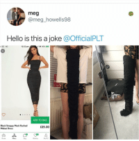 Hello, Memes, and Black: meg  @meg_howells98  Hello is this a joke @OfficialPLT  IEE 4G  12:22 pm  95% )  ADD TO BAG  Black Strappy Mesh Ruched  Midaxi Dress  £25.00  17  Home  Menu  Bag  Wishlist  My PLT Y the hELL havent u followed @kalesaladuk yet