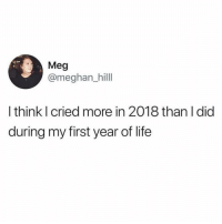 Life, Girl Memes, and Baby: Meg  @meghan_hilll  I think I cried more in 2018 than I did  during my first year of life Basically an overgrown baby at this point