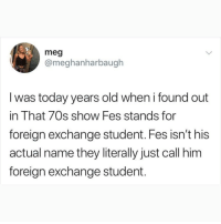 If you're not following @Finest.Inventions you might aswell delete instagram! 😇😳: meg  @meghanharbaugh  l was today years old when i found out  in That 70s show Fes stands for  foreign exchange student. Fes isn't his  actual name they literally just call him  foreign exchange student. If you're not following @Finest.Inventions you might aswell delete instagram! 😇😳