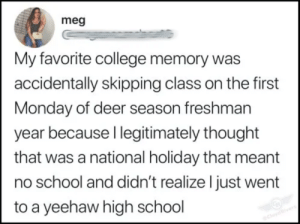 Yeehaw!: meg  My favorite college memory was  accidentally skipping class on the first  Monday of deer season freshman  year because I legitimately thought  that was a national holiday that meant  no school and didn't realize I just went  to a yeehaw high school  CloydRivers Yeehaw!