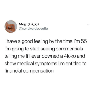 Wouldn't be surprised: Meg ()  @swickerdooodle  Ihave a good feeling by the time I'm 55  I'm going to start seeing commercials  telling me if l ever downed a 4loko and  show medical symptoms l'm entitled to  financial compensation Wouldn't be surprised