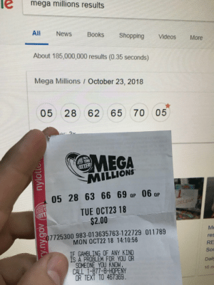 How to develop a gambling problem.: mega millions results  All  News  Books  Shopping  Videos  More  About 185,000,000 results (0.35 seconds)  Mega Millions October 23, 2018  05 28 62 65 70  05  Ar 9v  MEGA  MILLIONS  OTTER  05 28 63 66 69 ap 06 ar  NE  TUE OCT23 18  $2.00  LOTT  Me  07725300 983-013635763-122729 011789  MON OCT22 18 14:10:56  res  RE  IF GAMBLING OF ANY KIND  IS A PROBLEM FOR YOU OR  SOMEONE YOU KNOW.  CALL 1-877-8-HOPENY  OR TEXT TO 467369.  Sou  Daily  16 m  y.ny.gov nylotte How to develop a gambling problem.