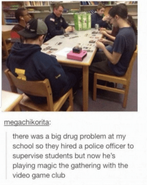 Club, Nerd, and Police: megachikorita:  there was a big drug problem at my  school so they hired a police officer  supervise students but now he's  playing magic the gathering with the  video game club Wholesome police nerd