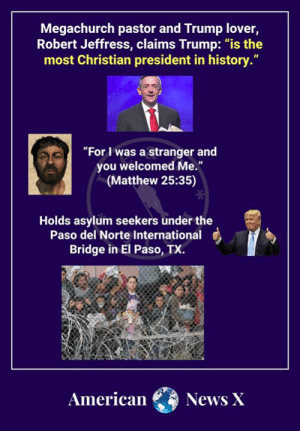 "Memes, News, and American: Megachurch pastor and Trump lover,  Robert Jeffress, claims Trump: ""is the  most Christian president in history.""  ""For I was a stranger and  you welcomed Me.""  (Matthew 25:35)  Holds asylum seekers under the  Paso del Norte International  Bridge in El Paso, TX.  American  News X And these yahoos wonder why people are fleeing Christianity in droves."