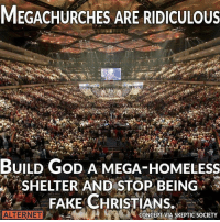 😎: MEGACHURCHES ARE RIDICULOUS  BUILD GoD A MEGA-HOMELEsS  SHELTER AND STOP BEING  FAKE CHRISTIANS.  ALTERNET  ONCEPT VIA SKEPTIC SOCIETY 😎