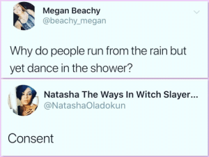 Megan, Run, and Shower: Megan Beachy  abeachy_megan  Why do people run from the rain but  yet dance in the shower?  Natasha The Ways In Witch Slayer...  @NatashaOladokun  Consent It is all about consent