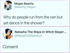 Dank, Megan, and Memes: Megan Beachy  abeachy_megan  Why do people run from the rain but  yet dance in the shower?  Natasha The Ways In Witch Slayer...  @NatashaOladokun  Consent It is all about consent by Joystickbluez MORE MEMES