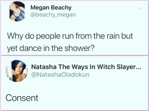 Megan, Run, and Shower: Megan Beachy  @beachy_megan  Why do people run from the rain but  yet dance in the shower?  Natasha The Ways In Witch Slayer...  @NatashaOladokun  Consent Mind blown
