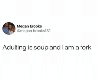 Adulting: Megan Brooks  @megan_brooks180  Adulting is soup and l am a fork