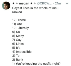 Megan, Mcu, and Gay: megan * * @CROW... 21m v  Gayest lines in the whole of mcu  ranked  12) There  11) Are  10) Literally  9) So  8) Many  7) Gay  6) Lines  5) It's  4) Impossible  3) To  2) Rank  1) You're keeping the outfit, right?