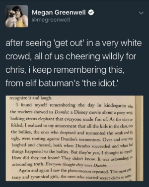 "youstillhateblacktranswomen: feamir:  ithelpstodream:  bringing this one back  When I went to see Tangled with my family, I was terrified of having to talk about the movie afterwards because I related so much to Rapunzel, and I was sure my mom would hate the movie because it was so obvious that she was exactly like mother gothel. So when mom asked me afterwards if I liked it I gave a tepid non-answer. But then my mom started talking about how she loved the movie! And it slowly dawned on me that she also saw mother gothel as evil and abusive, but somehow didn't make the connection that she and her were the same. My mom even made a comment to the effect of how, like rapunzel's real mom, her love for me would always triumph or whatever. And she didn't get it!  She didn't see the similarities of how she locked me away in the house, or how she kept me under the tightest supervision under the guise of keeping me safe. I spent the entire mother knows best song stealing glances at her next to me in the theater just waiting for her to drag us out of the movie because she couldn't stand to have her ""love"" portrayed as evil. And she didn't see how the fact that she created her identity completely around being a mother and nothing else was like mother gothel's dependency on rapunzel's magic hair.  It was only after seeing her positive reaction to the movie, that I really understood the meaning of the phrase ""everyone is the hero of their own story"". No one actually thinks they're the villain, even if confronted with a painfully obvious rendering of their own actions done by someone they agree is rightly portrayed as evil.   ""everyone is the hero of their own story"". No one actually thinks they're the villain, even if confronted with a painfully obvious rendering of their own actions done by someone they agree is rightly portrayed as evil. : Megan Greenwell  @megreenwell  after seeing 'get out' in a very white  crowd, all of us cheering wildly for  chris, i keep remembering this,  from elif batuman's 'the idiot.  recognize it and laugh.  I found myself remembering the day in kindergarten whe  the teachers showed us Dumbo: a Disney movie about a puny, weind  looking circus elephant that everyone made fun of. As the story u-  folded, I realized to my amazement that all the kids in the class, even  the bullies, the ones who despised and tormented the weak and the  ugly, were rooting against Dumbo's tormentors. Over and over thry  laughed and cheered, both when Dumbo succeeded and when biu  things happened to the bullies. But they're you, I thought to myel.  How did they not know? They didn't know. It was astounding, im  astounding truth. Everyone thougbt they were Dumbo.  Again and again I saw the phenomenon repeated. The mosta  trary and tyrannical girls, the ones who started secret clubs to ostr youstillhateblacktranswomen: feamir:  ithelpstodream:  bringing this one back  When I went to see Tangled with my family, I was terrified of having to talk about the movie afterwards because I related so much to Rapunzel, and I was sure my mom would hate the movie because it was so obvious that she was exactly like mother gothel. So when mom asked me afterwards if I liked it I gave a tepid non-answer. But then my mom started talking about how she loved the movie! And it slowly dawned on me that she also saw mother gothel as evil and abusive, but somehow didn't make the connection that she and her were the same. My mom even made a comment to the effect of how, like rapunzel's real mom, her love for me would always triumph or whatever. And she didn't get it!  She didn't see the similarities of how she locked me away in the house, or how she kept me under the tightest supervision under the guise of keeping me safe. I spent the entire mother knows best song stealing glances at her next to me in the theater just waiting for her to drag us out of the movie because she couldn't stand to have her ""love"" portrayed as evil. And she didn't see how the fact that she created her identity completely around being a mother and nothing else was like mother gothel's dependency on rapunzel's magic hair.  It was only after seeing her positive reaction to the movie, that I really understood the meaning of the phrase ""everyone is the hero of their own story"". No one actually thinks they're the villain, even if confronted with a painfully obvious rendering of their own actions done by someone they agree is rightly portrayed as evil.   ""everyone is the hero of their own story"". No one actually thinks they're the villain, even if confronted with a painfully obvious rendering of their own actions done by someone they agree is rightly portrayed as evil."