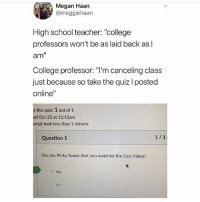 """College, Megan, and Memes: Megan Haan  @meggiehaan  High school teacher: """"college  professors won't be as laid back as l  am""""  College professor: """"T'm canceling class  just because so take the quiz I posted  online""""  r this quiz: 1 out of 1  ed Oct 25 at 11:12am  empt took less than 1 minute  Question 1  Do you Pinky Swear that you watched the Ceci Video?  Yes  No @studentproblems is a must follow 🔥🔥"""