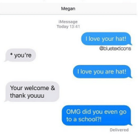 Love, Megan, and Memes: Megan  iMessage  Today 13:41  I love your hat!  @bluetexticons  you're  I love you are hat!  Your welcome &  thank youuu  OMG did you even go  to a school?!  Delivered wow thats Pathetic
