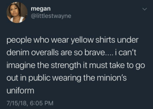 It takes true courage by DylanTheDonut FOLLOW HERE 4 MORE MEMES.: megan  @littlestwayne  people who wear yellow shirts under  denim overalls are so brave.... i can't  imagine the strength it must take to go  out in public wearing the minion's  uniform  7/15/18, 6:05 PM It takes true courage by DylanTheDonut FOLLOW HERE 4 MORE MEMES.