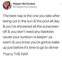 Heaven, Megan, and Memes: Megan McCluskey  @meganmccluskeyy  The best nap is the one you take after  being out in the sun & the pool all day  & you've showered all the sunscreen  off & you don't need any blankets  cause your sunburn is keepin' ya  warm & you know you're gonna wake  up just before it's time to go to dinner  That is THE NAP Nap heaven