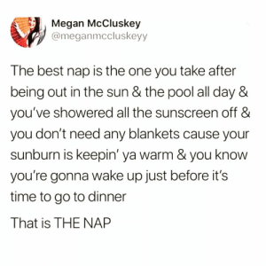Funny, Megan, and Best: Megan McCluskey  @meganmccluskeyy  The best nap is the one you take after  being out in the sun & the pool all day &  you've showered all the sunscreen off &  you don't need any blankets cause your  sunburn is keepin' ya warm & you know  you're gonna wake up just before it's  time to go to dinner  That is THE NAP As a nap connoisseur I can confirm @_theblessedone 😅😴 TwitterCreds: @meganmccluskeyy