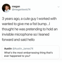 That's actually a better response than bumping him back.: megan  @meganlewis74  3 years ago, a cute guy I worked with  wanted to give me a fist bump...  thought he was pretending to hold an  invisible microphone so l leaned  forward and said hello  Austin @Austin_James74  What's the most embarrassing thing that's  ever happened to you? That's actually a better response than bumping him back.