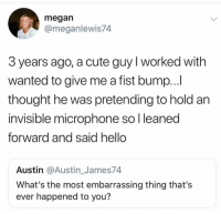 Cute, Hello, and Megan: megan  @meganlewis74  3 years ago, a cute guy I worked with  wanted to give me a fist bump...  thought he was pretending to hold an  invisible microphone so l leaned  forward and said hello  Austin @Austin_James74  What's the most embarrassing thing that's  ever happened to you? You can't recover from this @commentawards