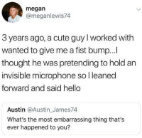 Cute, Hello, and Megan: megan  @meganlewis74  3 years ago, a cute guy l worked with  wanted to give me a fist bump...I  thought he was pretending to hold an  invisible microphone so l leaned  forward and said hello  Austin @Austin_James74  What's the most embarrassing thing that's  ever happened to you?