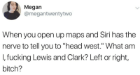 """Bitch, Fucking, and Head: Megan  @megantwentytwo  When you open up maps and Siri has the  nerve to tell you to """"head west."""" What anm  I, fucking Lewis and Clark? Left or right,  bitch?"""