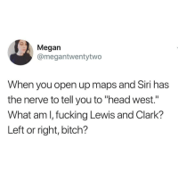"""Bitch, Fucking, and Head: Megan  @megantwentytwo  When you open up maps and Siri has  the nerve to tell you to """"head west.""""  What am l, fucking Lewis and Clark?  Left or right, bitch? @unilad always makes me laugh"""