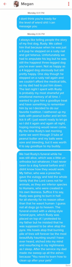 "Her bio said please message me some weird shit: Megan  Monday 8:01 PM  I dont think you're ready for  the level of wierd shit I can  message you  Monday 8:36 PM  I always like telling people the story  of my first dog, Rusty. We called  him that because when he was just  a lil pup he stepped on a rusty nail  and got tetanus. Unfortunately we  had to amputate his leg but he was  still the happiest three-legged dog  you've ever seen. Not as happy as  a 4 legged dog obviously but still  pretty happy. One day though he  stepped on a rusty nail again and  we couldn't afford the medical bills  so my dad had to put him down.  The last night I spent with Rusty  is probably my most shameful yet  emotional memory of all time. I  wanted to give him a goodbye treat  and have something to remember  him by so I decided to do our  favorite tradition. I slathered up my  balls with peanut butter and let hin  lick it off. I just wasnt ready to let go  so I did it again and again all night  hoping morning would never come  By the time Rusty's last morning  came we went through 3 tubs of  peanut butter and my balls were  sore and bleeding, but it was worth  it to say goodbye to my buddy  We had Rusty's funeral while he  was still alive, which was a little un  orthodox but whatever, 1 had never  been to a dog funeral before and I  didnt know how they would work.  My father, who was a preacher  ave the eulogy and told the whole  family that the Lord cares not for  animals, as they are inferior species  to Humans, who were created in  his own likeness. Suffice it to say.  Rusty was going to burn in hell  for all eternity for no reason other  than that he wasnt human-I guess  not all dogs go to heaven. The  funeral ended with a viking-style  funeral pyre, which Rusty was  placed on top of. I protested to  my father but he insisted that he  was supposed to be alive atop the  pyre. His howls atop that burning  pile of tires will forever be the most  beautifully haunting sound I have  ever heard, etched into my mind  and resurfacing in my nightmares  as I sleep. After the service my dad  made me sweep up all the ashes  because ""You need to learn how to  clean up after your pets  Sent Her bio said please message me some weird shit"