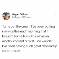 Africa, Funny, and Megan: Megan O'Brien  @Megan_OBrienn  Turns out the cream lI've been putting  in my coffee each morning that l  brought home from Africa has an  alcohol content of 17% .. no wonder  I've been having such great days lately  6/6/18, 11:13 AM Work is so much better when you're blacked out🤤🙌🏻☕️🍾 TwitterCreds Megan_OBrienn