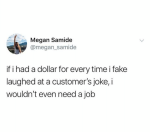 Fake, Megan, and Relationships: Megan Samide  @megan_samide  if i had a dollar for every time i fake  laughed at a customer's joke, i  wouldn't even need a job