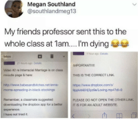 Anna, Friends, and Marriage: Megan Southland  @southlandmeg13  My friends professor sent this to the  whole class at 1am....'m dying  1 hour ago Details  Inbox  21 hours ago Details  IMPORTANT!!!!  THIS IS THE CORRECT LINK  https://www.dropbox.com/s  Video #2 re Interracial Marriage is on class  moodle page & here:  http://www.babesandbitches.net/anna-  morna-spreading-in-black-stockings  9pplvb624j3yz9e/Loving.mp4?dl-o  Remember, a classmate suggested  downloading the dropbox app for a better  experience.  I have not tried it.  PLEASE DO NOT OPEN THE OTHER LINK  IT IS FOR AN ADULT WEBSITE
