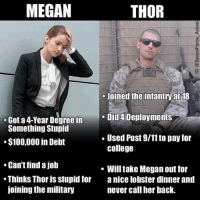 Give @spaceforce_actual some love for this: MEGAN  THOR  3  Joined the infantry at 18  e Did 4 Deployments  . Used Post 9/11 to pay for  Got a 4-Year Degree in  Something Stupid  $100,000 in Debt  college  Can't find a job  Thinks Thor is stupid for a nice lobster dinner and  joining the military  . Will take Megan out for  never call her back. Give @spaceforce_actual some love for this