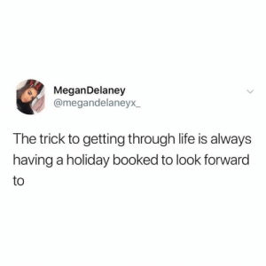 Good advice right here: MeganDelaney  @megandelaneyx  The trick to getting through life is always  having a holiday booked to look forward  to Good advice right here