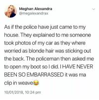 @british_laughs is a must follow if you love British memes😂: Meghan Alexandra  @megalexandrax  As if the police have just came to my  house. They explained to me someone  took photos of my car as they where  worried as blonde hair was sticking out  the back. The policeman then asked me  to open my boot so l did. I HAVE NEVER  BEEN SO EMBARRASSED it was ma  clip in weave  10/01/2018, 10:24 pm @british_laughs is a must follow if you love British memes😂