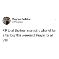 Frat Boy, Girls, and Girl Memes: Meghan Callahan  @Megggs  RIP to all the freshman girls who fell for  a frat boy this weekend. Prayin for all  y'all 😔