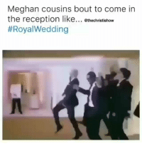 Memes, Wedding, and 🤖: Meghan cousins bout to come in  the reception like... ethechristishow  Ayyyyyeee turnup Now that I would enjoy watching 😂😂😂😂😂😂 royalwedding shepost♻♻