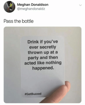 Dank, Party, and 🤖: Meghan Donaldson  @meghandonaldz  Pass the bottle  Drink if you've  ever secretly  thrown up at a  party and then  acted like nothing  happened.  You know who you are. Get Buzzed here: https://amzn.to/2DLEAS6