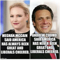 Which is it liberals?: MEGHAN MCCAIN ANDREW CUOMO  SAID AMERICA SAIDAMERICA  HAS ALWAYS BEEN HAS NEVER BEEN  GREATAND GREAT AND  LIBERALS CHEERED. LIBERALS CHEERED, Which is it liberals?