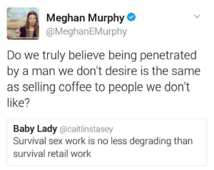 """appropriately-inappropriate:  the-wandering-vagina:  thisisourwitchcraft:  """"Survival sex work"""" literally means sex work that's not a choice but done under coercion by different circumstances. Yes, being forced to have sex with people you otherwise wouldn't have sex with in order to survive is both more degrading and a thousand times more dangerous and both physically and mentally exhausting - even traumatic - than selling coffee or working in any other retail business. Saying otherwise is extremely dehumanising and implies people are not more than commodities.  Poor women should not have to fuck men to survive   The day you get PTSD from working at Forever 21, you might have a point. Until then, I'm pretty sure the women of the Downtown East Side or Skid Row or Bangladesh's brothels might disagree. : Meghan Murphy  @MeghanEMurphy  TUN  Do we truly believe being penetrated  by a man we don't desire is the same  as selling coffee to people we don't  like?  Baby Lady @caitlinstasey  Survival sex work is no less degrading than  survival retail work appropriately-inappropriate:  the-wandering-vagina:  thisisourwitchcraft:  """"Survival sex work"""" literally means sex work that's not a choice but done under coercion by different circumstances. Yes, being forced to have sex with people you otherwise wouldn't have sex with in order to survive is both more degrading and a thousand times more dangerous and both physically and mentally exhausting - even traumatic - than selling coffee or working in any other retail business. Saying otherwise is extremely dehumanising and implies people are not more than commodities.  Poor women should not have to fuck men to survive   The day you get PTSD from working at Forever 21, you might have a point. Until then, I'm pretty sure the women of the Downtown East Side or Skid Row or Bangladesh's brothels might disagree."""