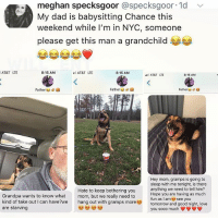 Dad, Love, and Memes: meghan specksgoor @specksgoor. 1d  My dad is babysitting Chance this  weekend while I'm in NYC, someone  please get this man a grandchild  ﹀  AT&T LTE  8:15 AM  l AT&T LTE  8:15 AM  AT&T LTE  8:15 AM  Father  Father  Fathers  Hey mom, gramps is going to  sleep with me tonight, is there  anything we need to tell him?  Hope you are having as much  fun as I am see you  tomorrow and good night, love  you sooo much  Grandpa wants to know what  kind of take out I can have?We  are starving  Hate to keep bothering you  mom, but we really need to  hang out with gramps more 😂Legendary