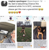 Dad, Love, and Memes: meghan specksgoor @specksgoor 1d  My dad is babysitting Chance this  weekend while I'm in NYC, someone  please get this man a grandchild  AT&T LTE  8:15 AM  AT&T LTE  8:15 AM  AT&T LTE  8:15 AM  Father  Fathers d  Father a  Hey mom, gramps is going to  sleep with me tonight, is there  anything we need to tell him?  Hope you are having as much  fun as I amsee you  Hate to keep bothering you  mom, but we really need to  Grandpa wants to know what  kind of take out I can have?we  are starving  h  with gramps moretomorrow and  good night, love  you sooo much Follow me @x__social_butterfly__x