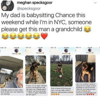 Dad, Love, and Grandpa: meghan specksgoor  @specksgoor  My dad is babysitting Chance this  weekend while I'm in NYC, someone  please get this man a grandchild  AT&T LTE  8:15 AM  AT&T LTE  8:15 AM  AT&T LTE  8:15 AM  AT&T LTE  8 15 AM  ather  Father8  Father8  Hi mom, it's me again. We had  a picnic and are going to the  Grandpa wants to know whatnail salon now. Gramps said if  kind of take out I can have?we 'm good I can have ice cream  Hey mom, gramps is going to  sleep with me tonight, is there  anything we need to tell him?  Hope you are having as much  fun as 1 am see you  Hate to keep bothering you  when I'm done, what kind  hang out with gramps moretomorrow and good night, love  are starving  do I like again?  you sooo much e <p>Grandpa taking good care of his grandson :)</p>